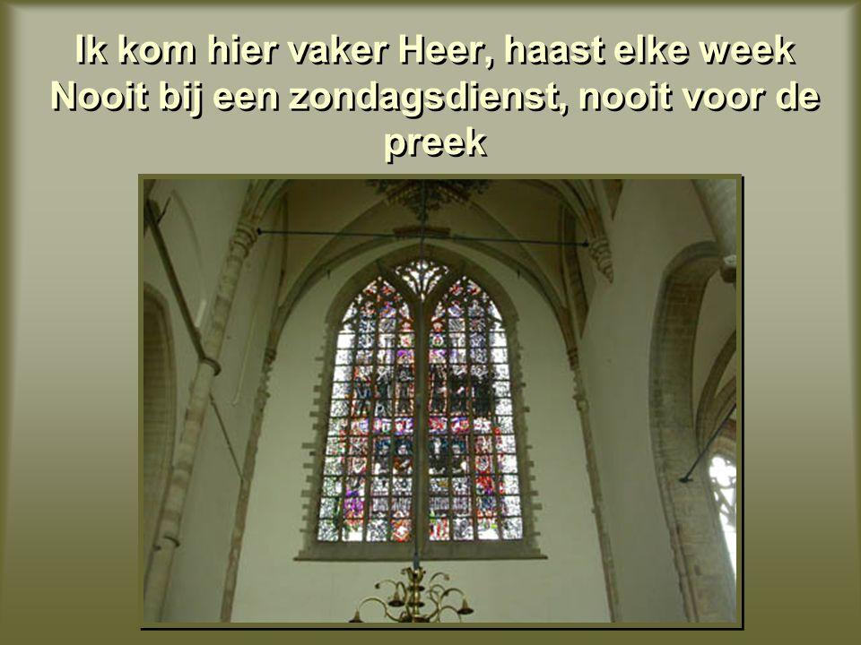 Ik kom hier vaker Heer, haast elke week Nooit bij een zondagsdienst, nooit voor de preek