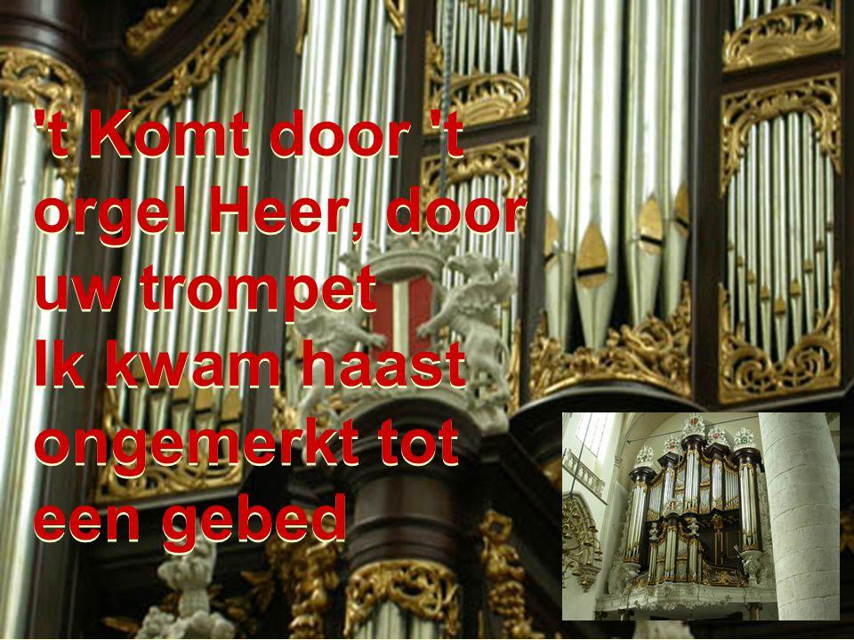 t Komt door t orgel Heer, door uw trompet Ik kwam haast ongemerkt tot een gebed