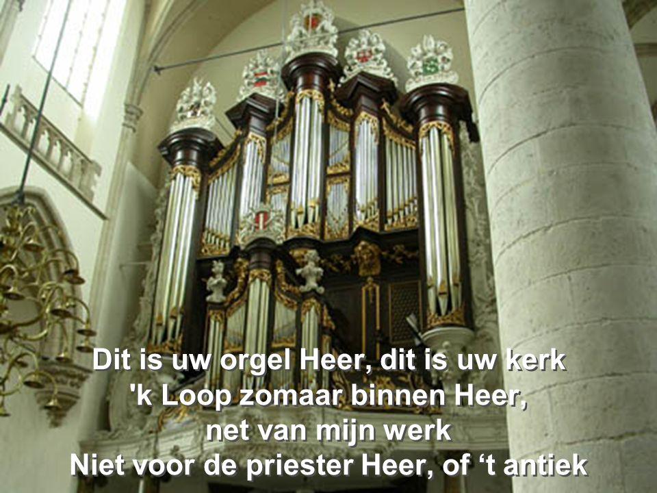 Dit is uw orgel Heer, dit is uw kerk k Loop zomaar binnen Heer, net van mijn werk Niet voor de priester Heer, of 't antiek