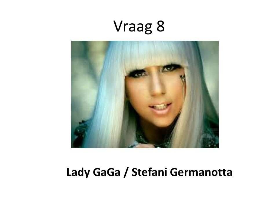Vraag 8 Lady GaGa / Stefani Germanotta