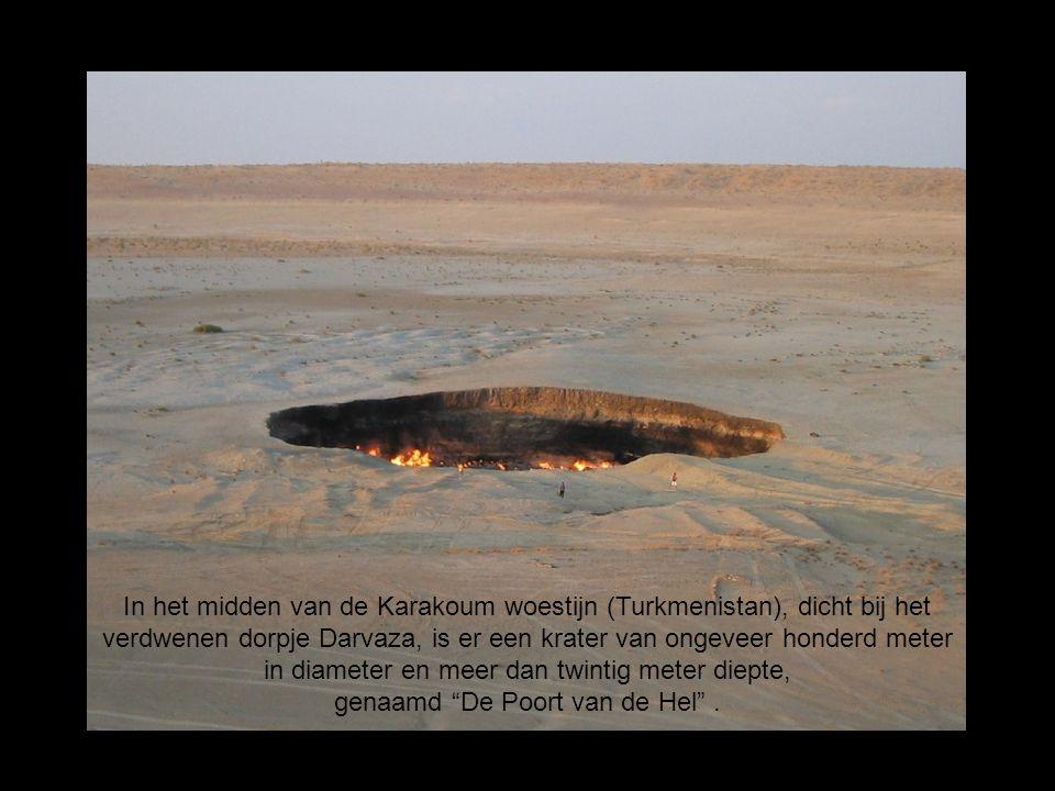 In het midden van de Karakoum woestijn (Turkmenistan), dicht bij het verdwenen dorpje Darvaza, is er een krater van ongeveer honderd meter in diameter en meer dan twintig meter diepte, genaamd De Poort van de Hel .