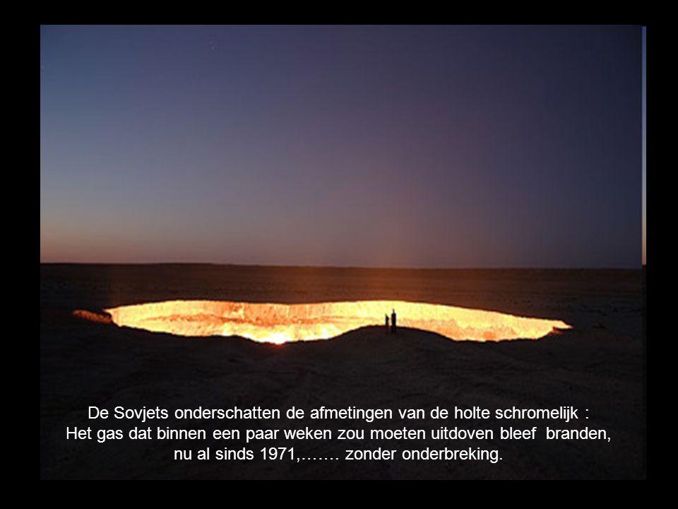 De Sovjets onderschatten de afmetingen van de holte schromelijk : Het gas dat binnen een paar weken zou moeten uitdoven bleef branden, nu al sinds 1971,…….