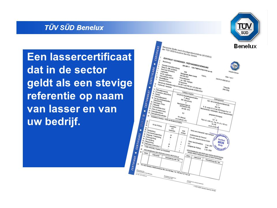 TÜV SÜD Benelux Een lassercertificaat dat in de sector geldt als een stevige referentie op naam van lasser en van uw bedrijf.