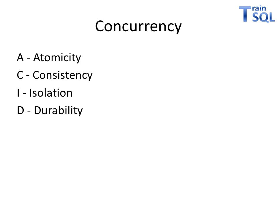Concurrency A - Atomicity C - Consistency I - Isolation D - Durability