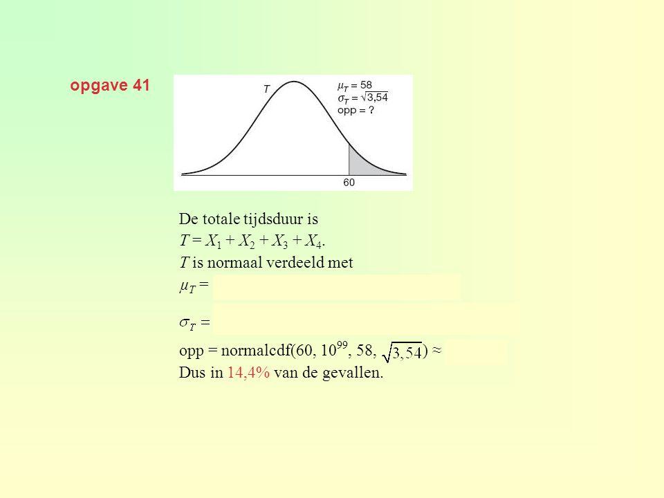 opgave 41 De totale tijdsduur is. T = X1 + X2 + X3 + X4. T is normaal verdeeld met. µT = 12 + 8 + 20 + 18 = 58 seconden en.