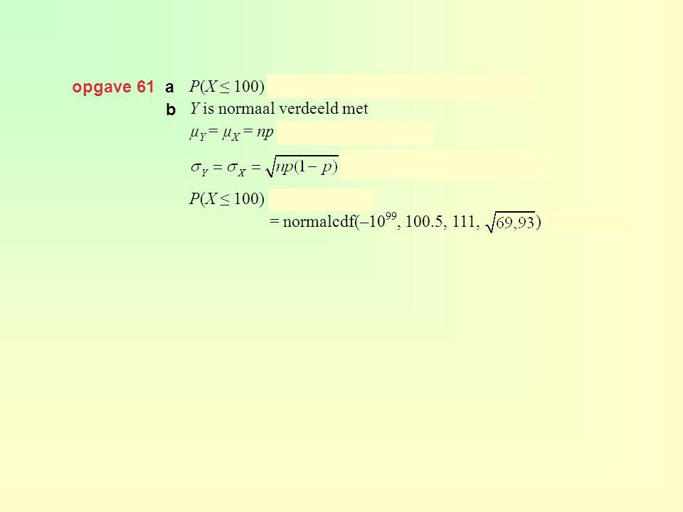 opgave 61 a P(X ≤ 100) = binomcdf(300, 0.37, 100) ≈ 0,104. Y is normaal verdeeld met. µY = µX = np = 300 · 0,37 = 111 en.