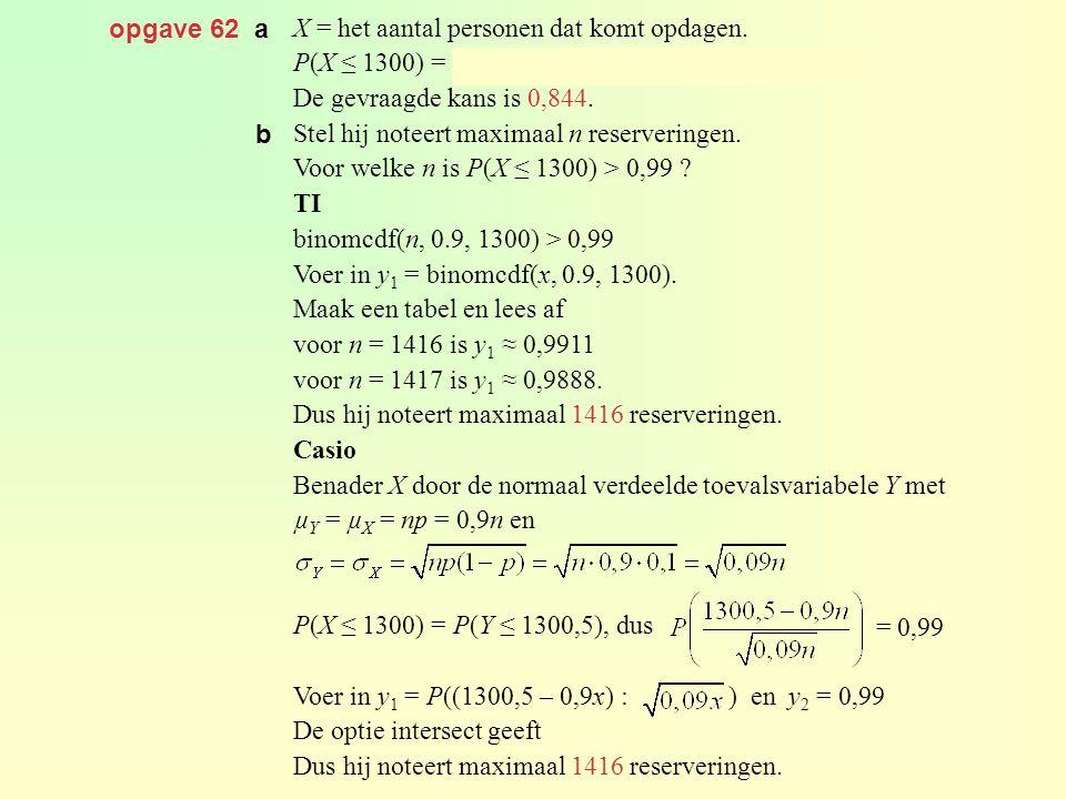 opgave 62 a X = het aantal personen dat komt opdagen. P(X ≤ 1300) = binomcdf(1430, 0.9, 1300) ≈ 0,884.