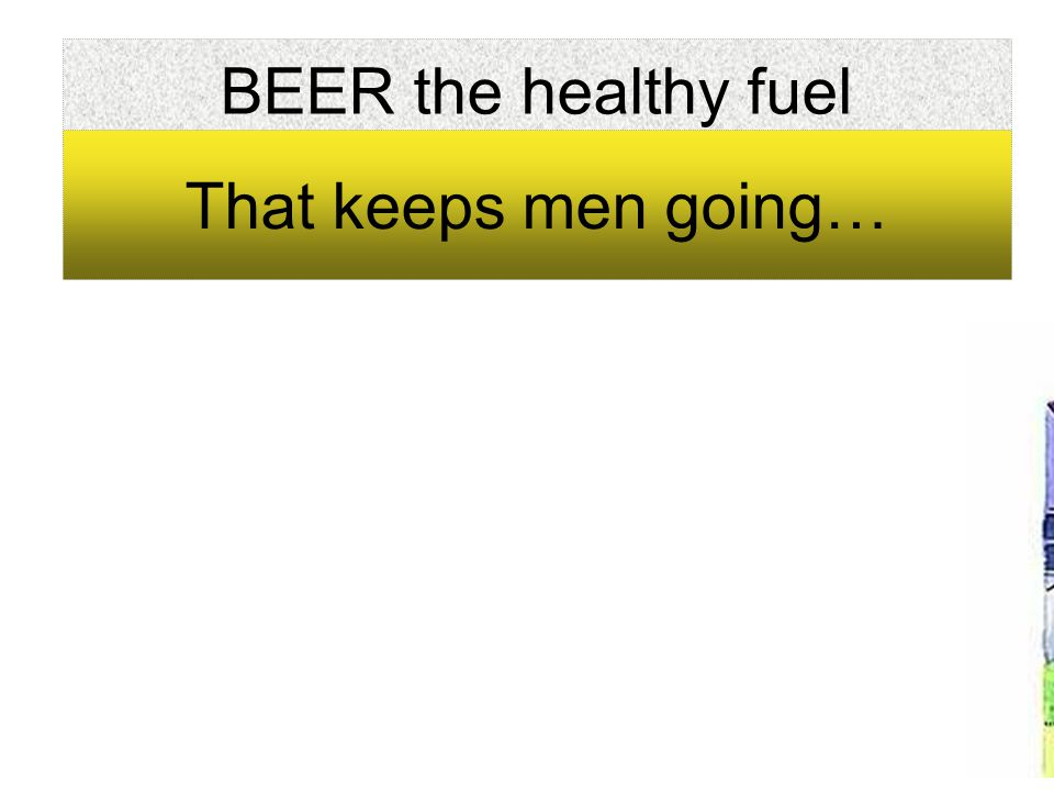 BEER the healthy fuel That keeps men going…