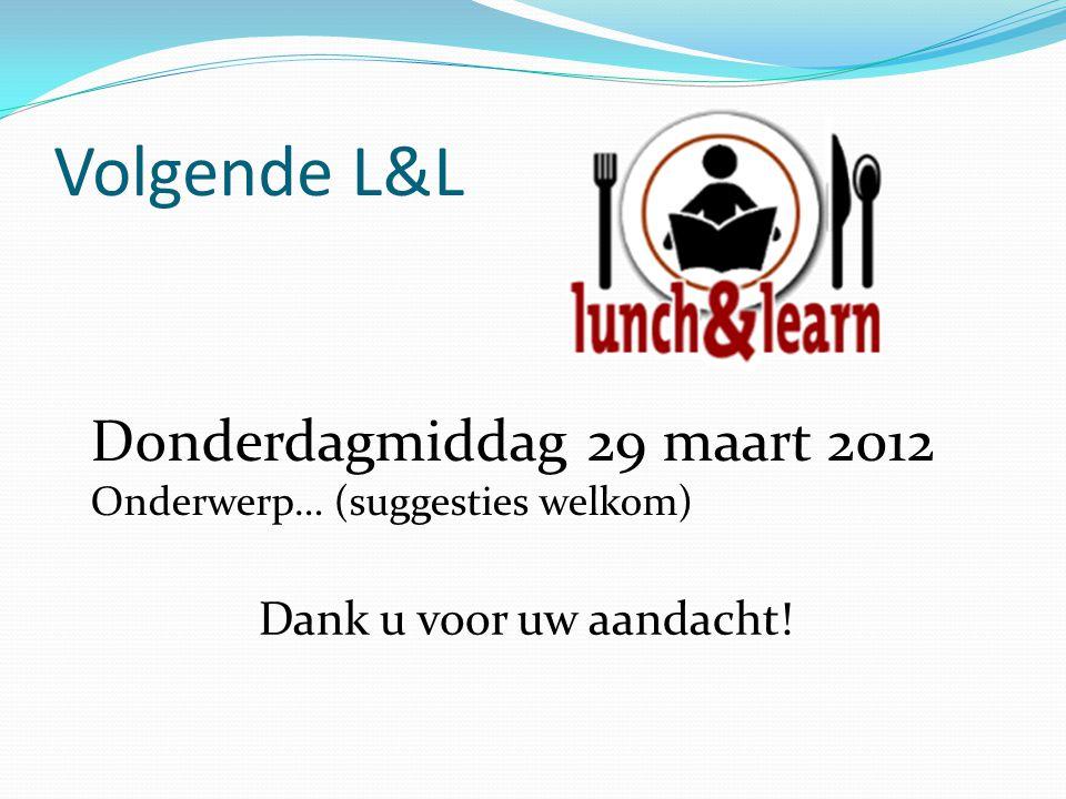 Volgende L&L Donderdagmiddag 29 maart 2012 Dank u voor uw aandacht!