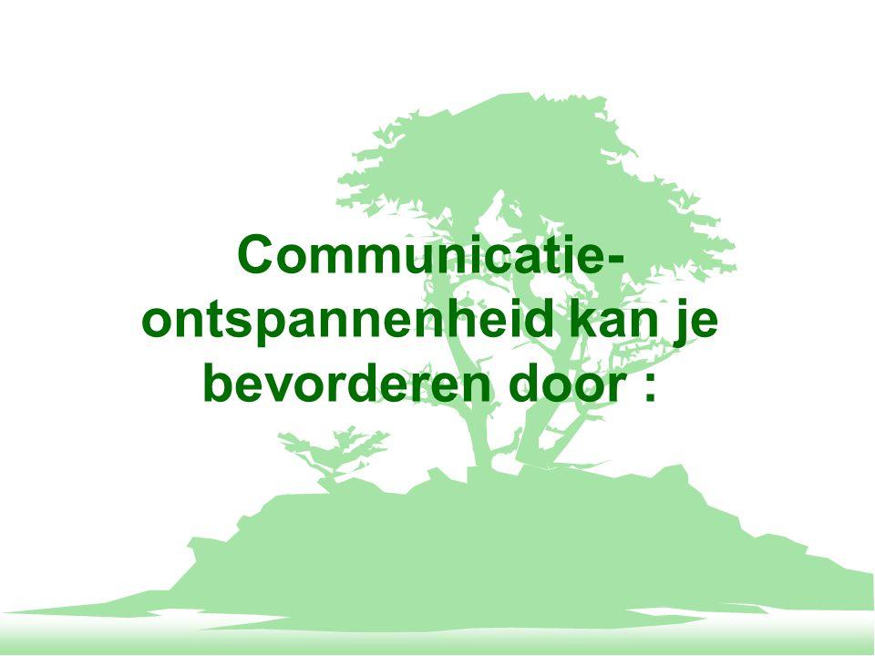 Communicatie-ontspannenheid kan je bevorderen door :