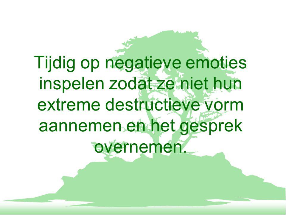 Tijdig op negatieve emoties inspelen zodat ze niet hun extreme destructieve vorm aannemen en het gesprek overnemen.