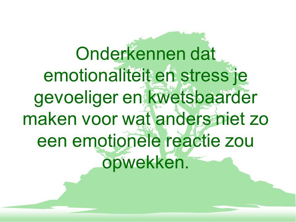 Onderkennen dat emotionaliteit en stress je gevoeliger en kwetsbaarder maken voor wat anders niet zo een emotionele reactie zou opwekken.