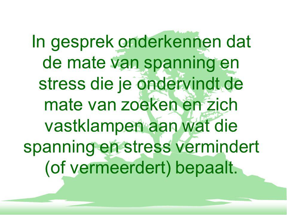 In gesprek onderkennen dat de mate van spanning en stress die je ondervindt de mate van zoeken en zich vastklampen aan wat die spanning en stress vermindert (of vermeerdert) bepaalt.