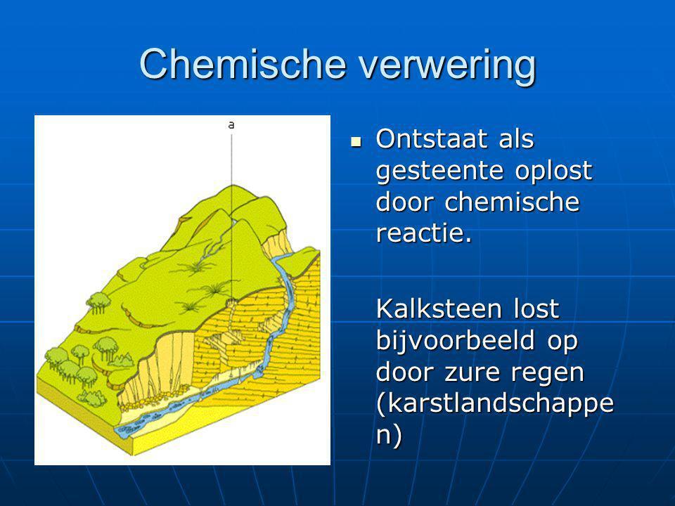 Chemische verwering Ontstaat als gesteente oplost door chemische reactie.