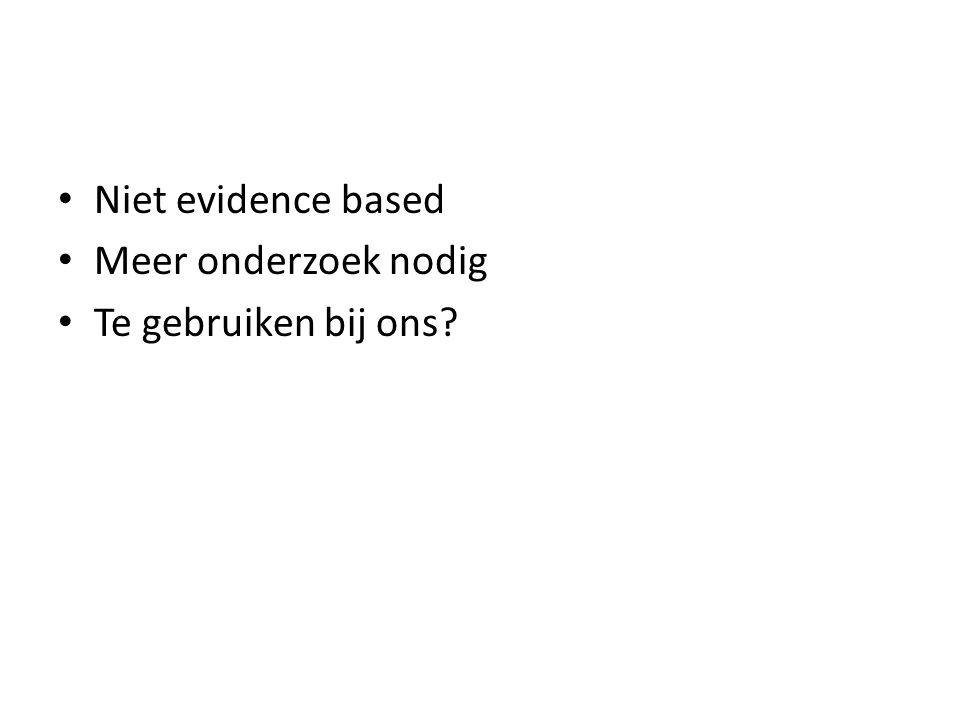 Niet evidence based Meer onderzoek nodig Te gebruiken bij ons