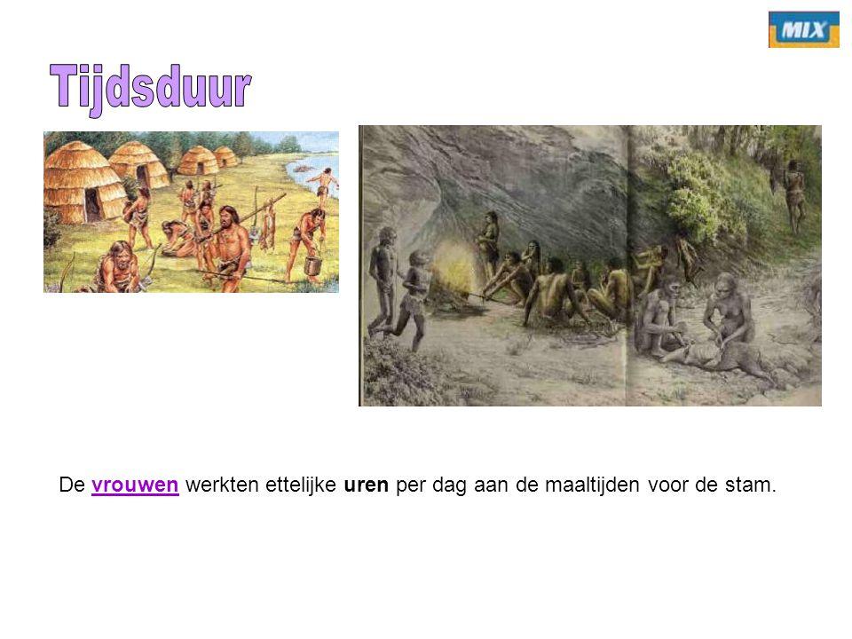 Tijdsduur De vrouwen werkten ettelijke uren per dag aan de maaltijden voor de stam.