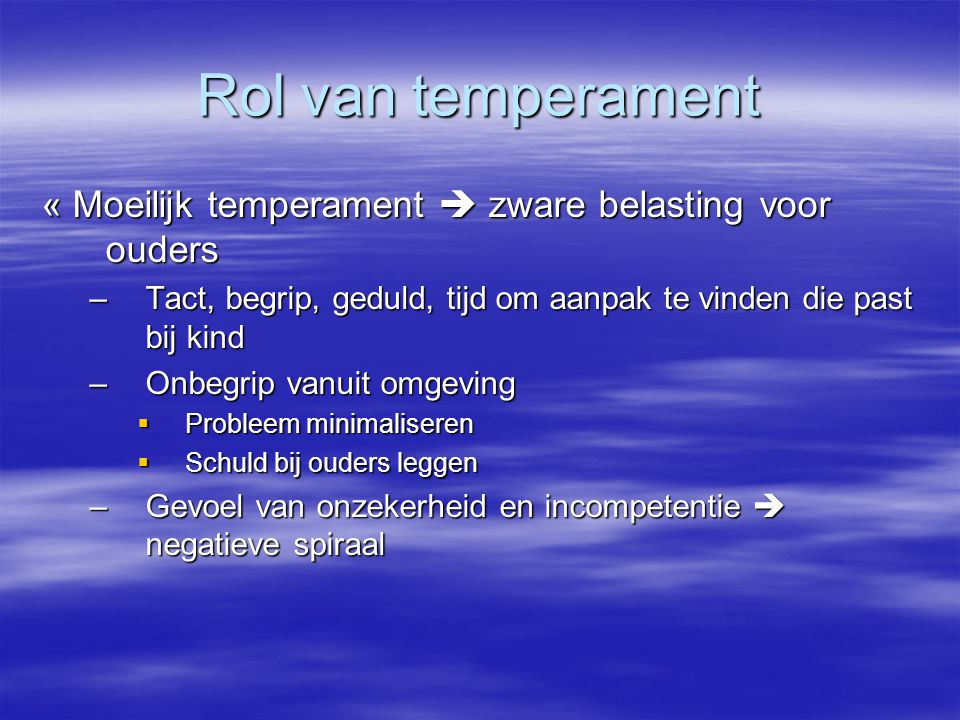 Rol van temperament « Moeilijk temperament  zware belasting voor ouders. Tact, begrip, geduld, tijd om aanpak te vinden die past bij kind.