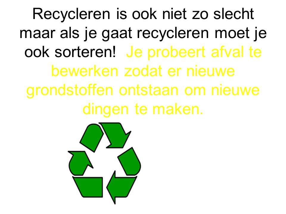 Recycleren is ook niet zo slecht maar als je gaat recycleren moet je ook sorteren.