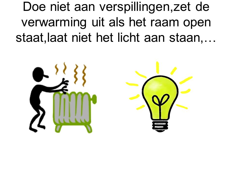 Doe niet aan verspillingen,zet de verwarming uit als het raam open staat,laat niet het licht aan staan,…