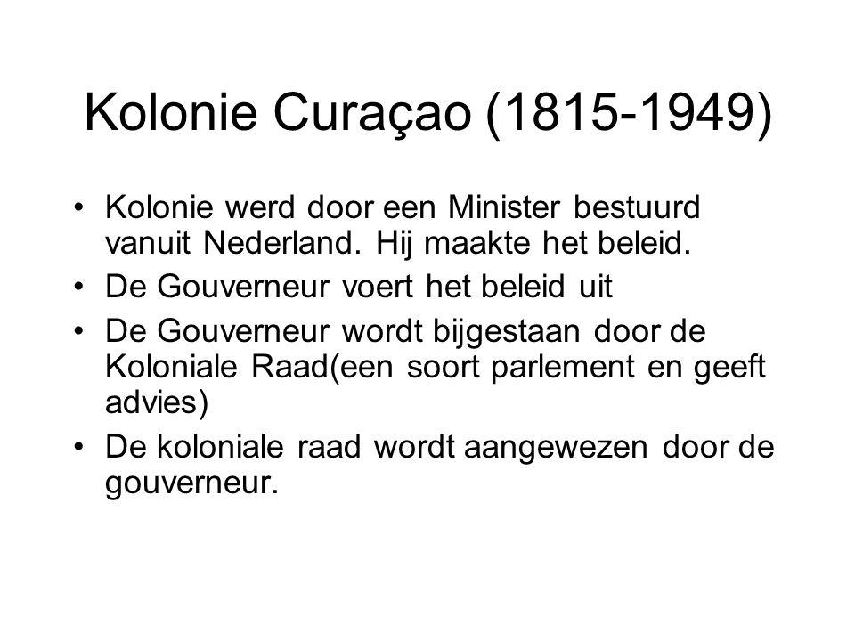 Kolonie Curaçao (1815-1949) Kolonie werd door een Minister bestuurd vanuit Nederland. Hij maakte het beleid.