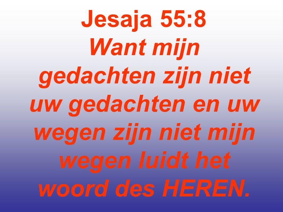 Jesaja 55:8 Want mijn gedachten zijn niet uw gedachten en uw wegen zijn niet mijn wegen luidt het woord des HEREN.