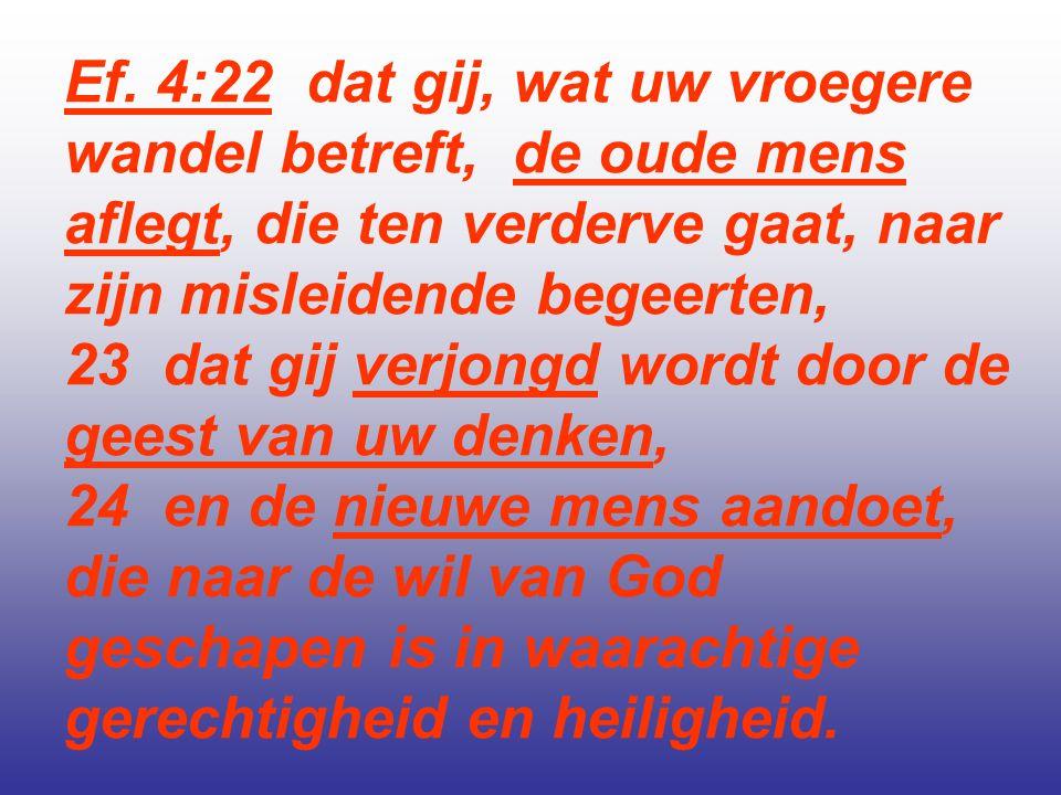 Ef. 4:22 dat gij, wat uw vroegere wandel betreft, de oude mens aflegt, die ten verderve gaat, naar zijn misleidende begeerten,