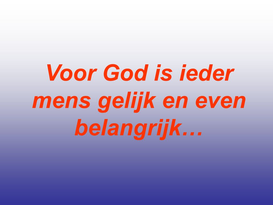 Voor God is ieder mens gelijk en even belangrijk…
