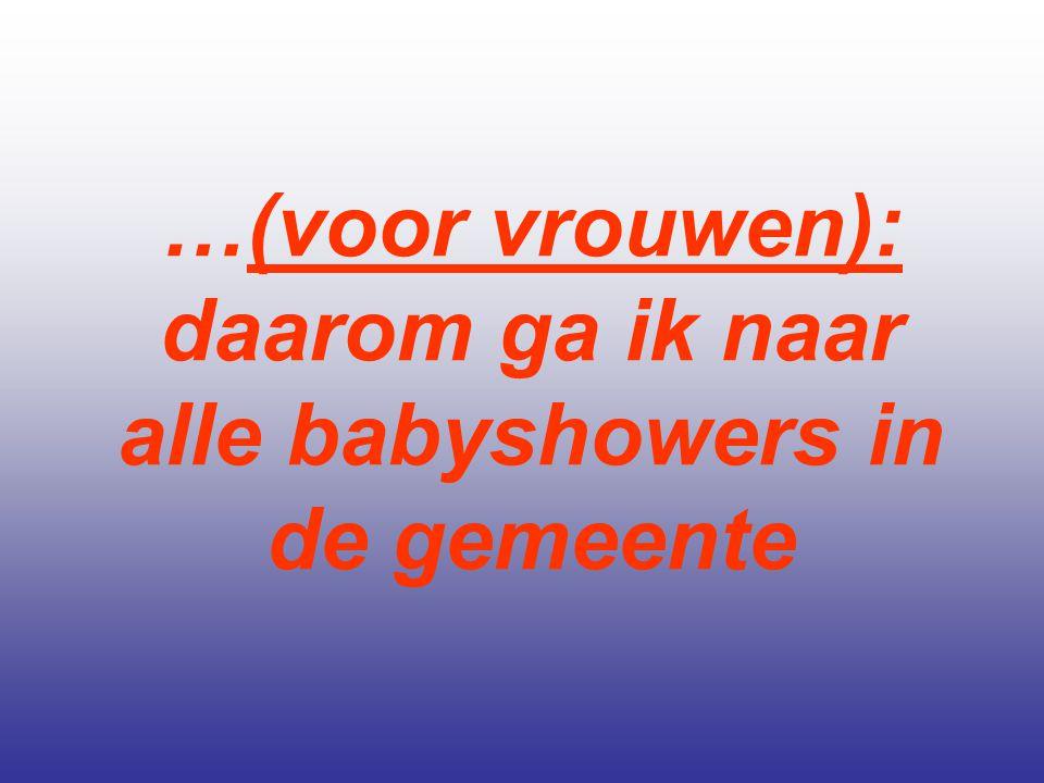 …(voor vrouwen): daarom ga ik naar alle babyshowers in de gemeente