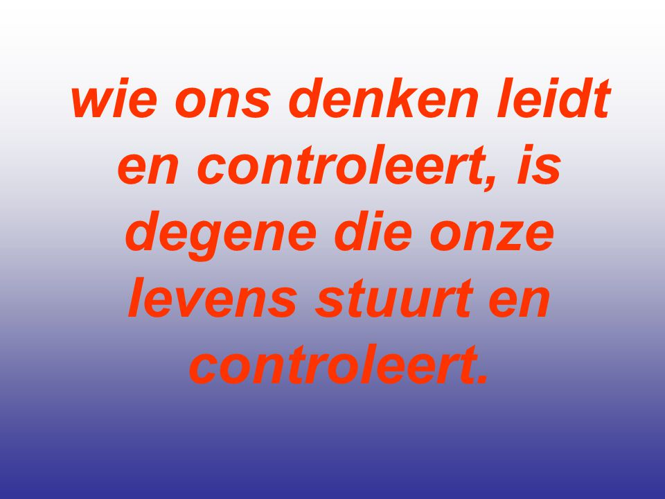 wie ons denken leidt en controleert, is degene die onze levens stuurt en controleert.