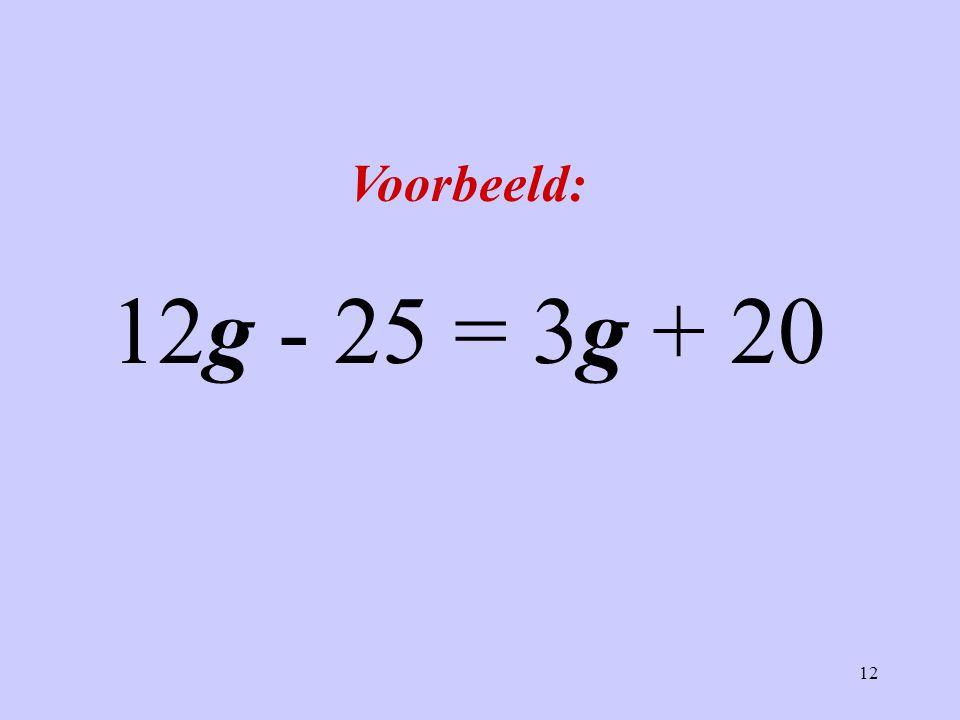 Voorbeeld: 12g - 25 = 3g + 20