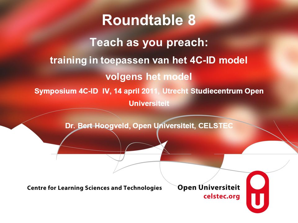 Roundtable 8 Teach as you preach: training in toepassen van het 4C-ID model volgens het model Symposium 4C-ID IV, 14 april 2011, Utrecht Studiecentrum Open Universiteit Dr.
