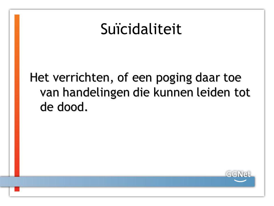 Suïcidaliteit Het verrichten, of een poging daar toe van handelingen die kunnen leiden tot de dood.