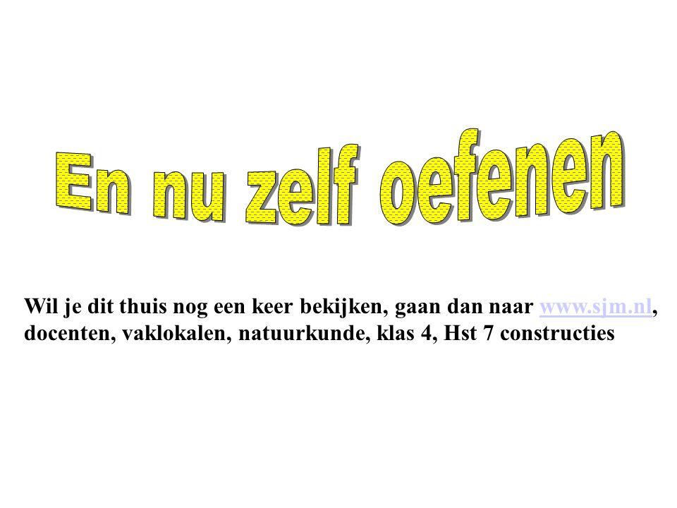 En nu zelf oefenen Wil je dit thuis nog een keer bekijken, gaan dan naar www.sjm.nl, docenten, vaklokalen, natuurkunde, klas 4, Hst 7 constructies.