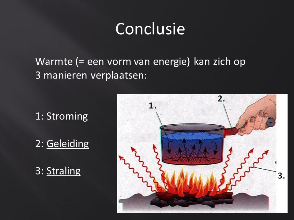 Conclusie Warmte (= een vorm van energie) kan zich op 3 manieren verplaatsen: 1: Stroming. 2: Geleiding.