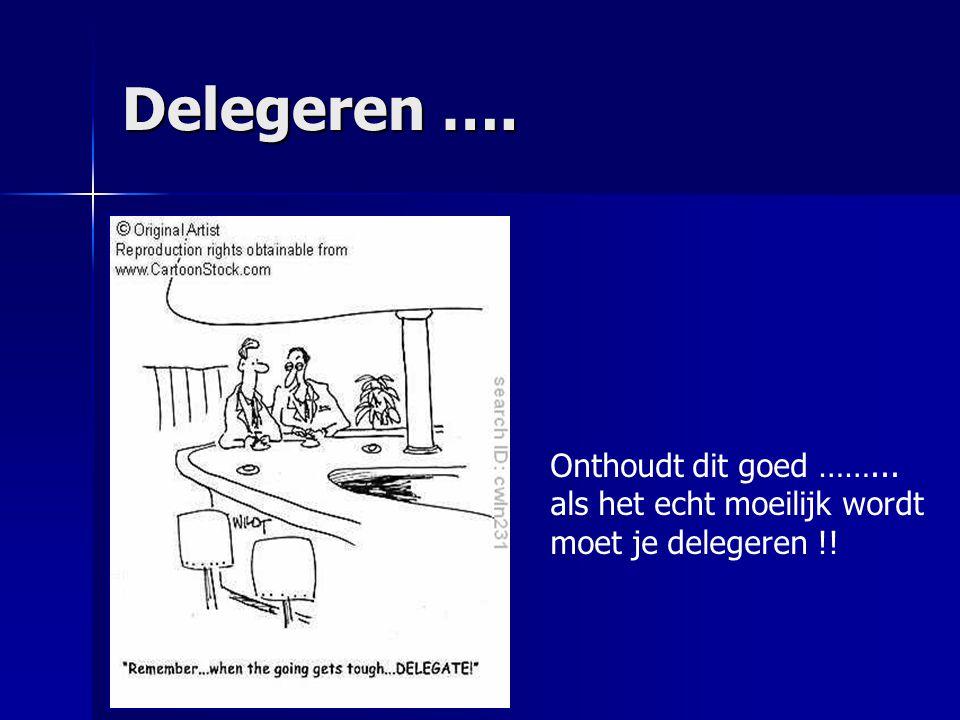 Delegeren …. Onthoudt dit goed ……... als het echt moeilijk wordt moet je delegeren !!