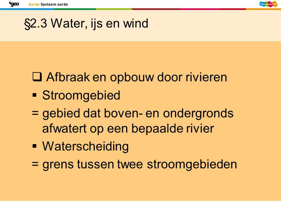 §2.3 Water, ijs en wind Afbraak en opbouw door rivieren. Stroomgebied. = gebied dat boven- en ondergronds afwatert op een bepaalde rivier.