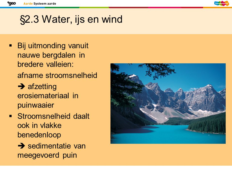 §2.3 Water, ijs en wind Bij uitmonding vanuit nauwe bergdalen in bredere valleien: afname stroomsnelheid.