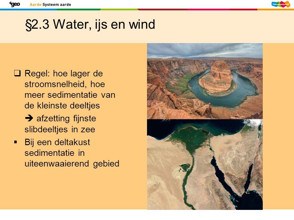 §2.3 Water, ijs en wind Regel: hoe lager de stroomsnelheid, hoe meer sedimentatie van de kleinste deeltjes.