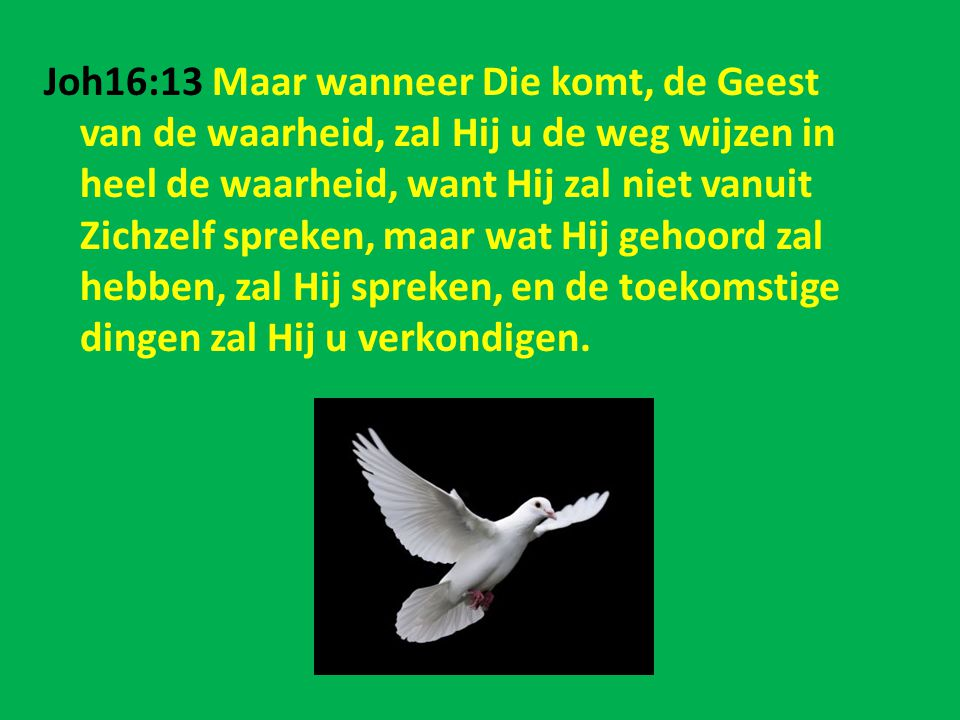 Joh16:13 Maar wanneer Die komt, de Geest van de waarheid, zal Hij u de weg wijzen in heel de waarheid, want Hij zal niet vanuit Zichzelf spreken, maar wat Hij gehoord zal hebben, zal Hij spreken, en de toekomstige dingen zal Hij u verkondigen.