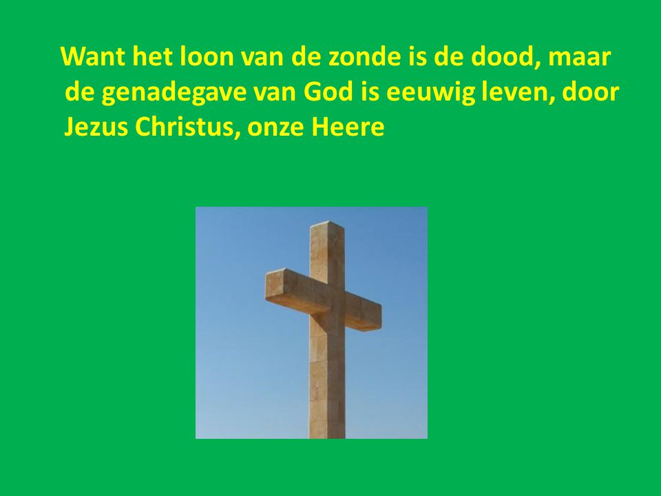 Want het loon van de zonde is de dood, maar de genadegave van God is eeuwig leven, door Jezus Christus, onze Heere