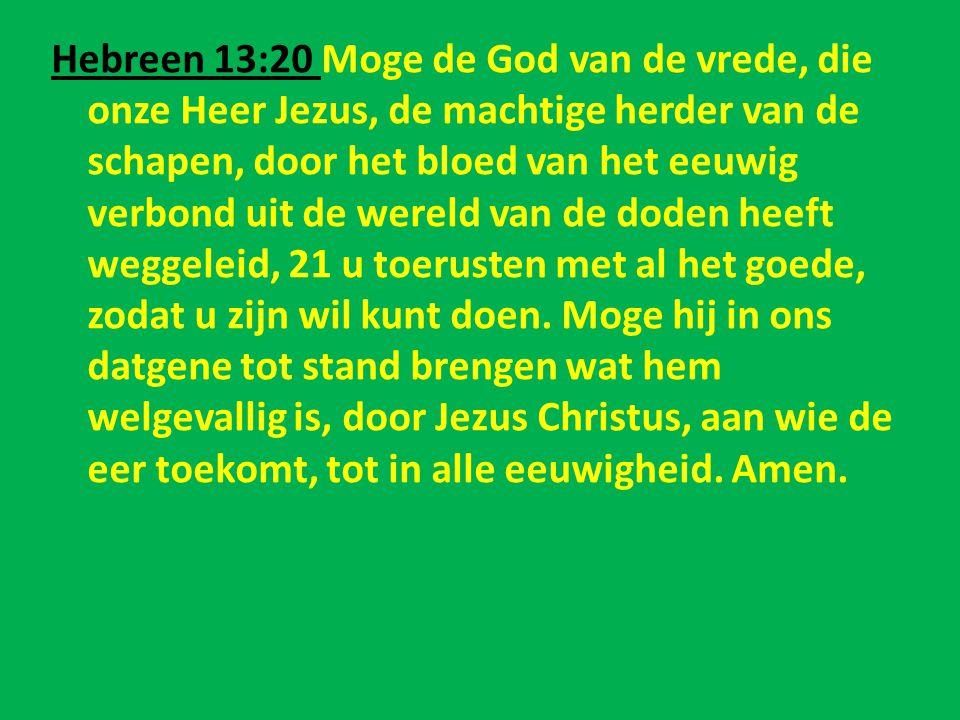 Hebreen 13:20 Moge de God van de vrede, die onze Heer Jezus, de machtige herder van de schapen, door het bloed van het eeuwig verbond uit de wereld van de doden heeft weggeleid, 21 u toerusten met al het goede, zodat u zijn wil kunt doen.