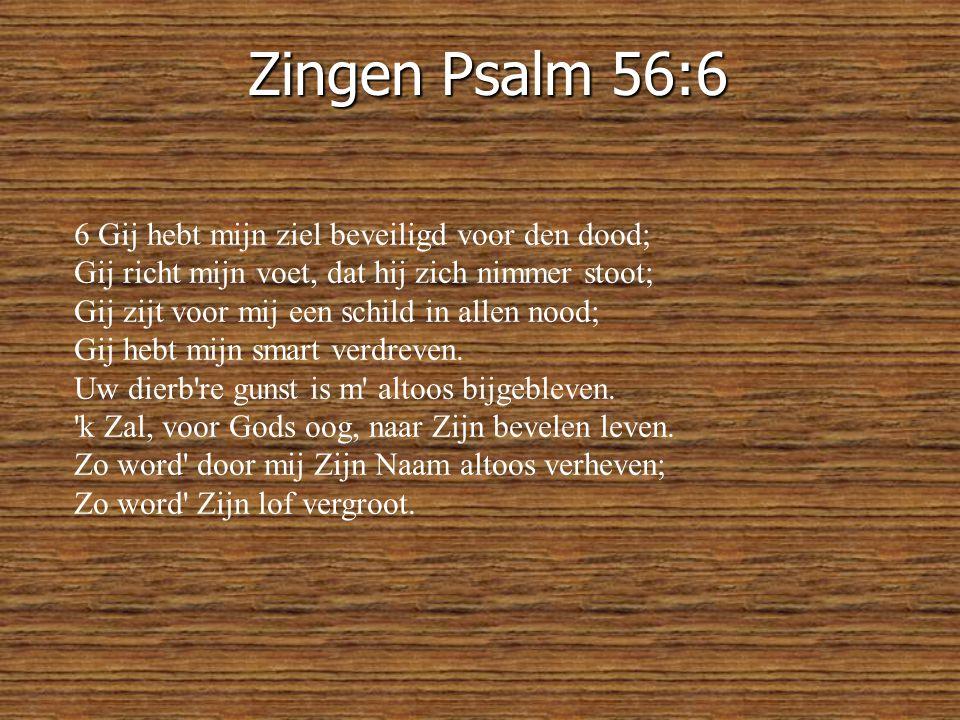 Zingen Psalm 56:6 6 Gij hebt mijn ziel beveiligd voor den dood;