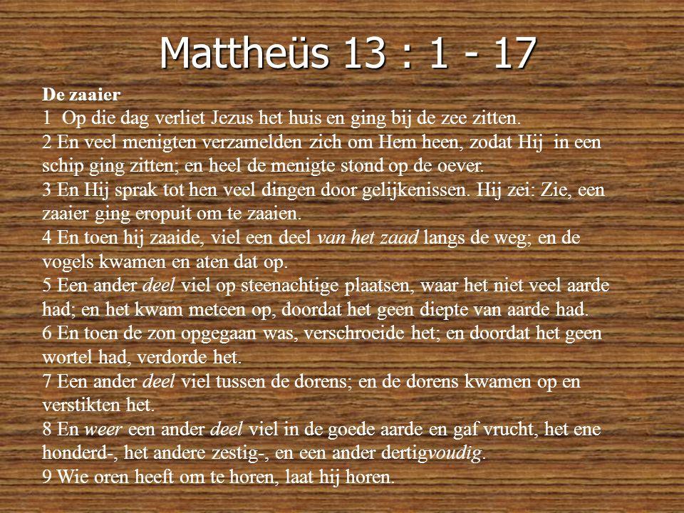 Mattheüs 13 : 1 - 17 De zaaier. 1 Op die dag verliet Jezus het huis en ging bij de zee zitten.