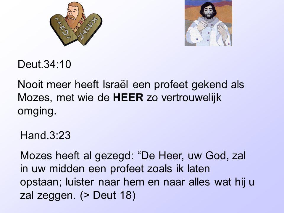 Deut.34:10 Nooit meer heeft Israël een profeet gekend als Mozes, met wie de HEER zo vertrouwelijk omging.