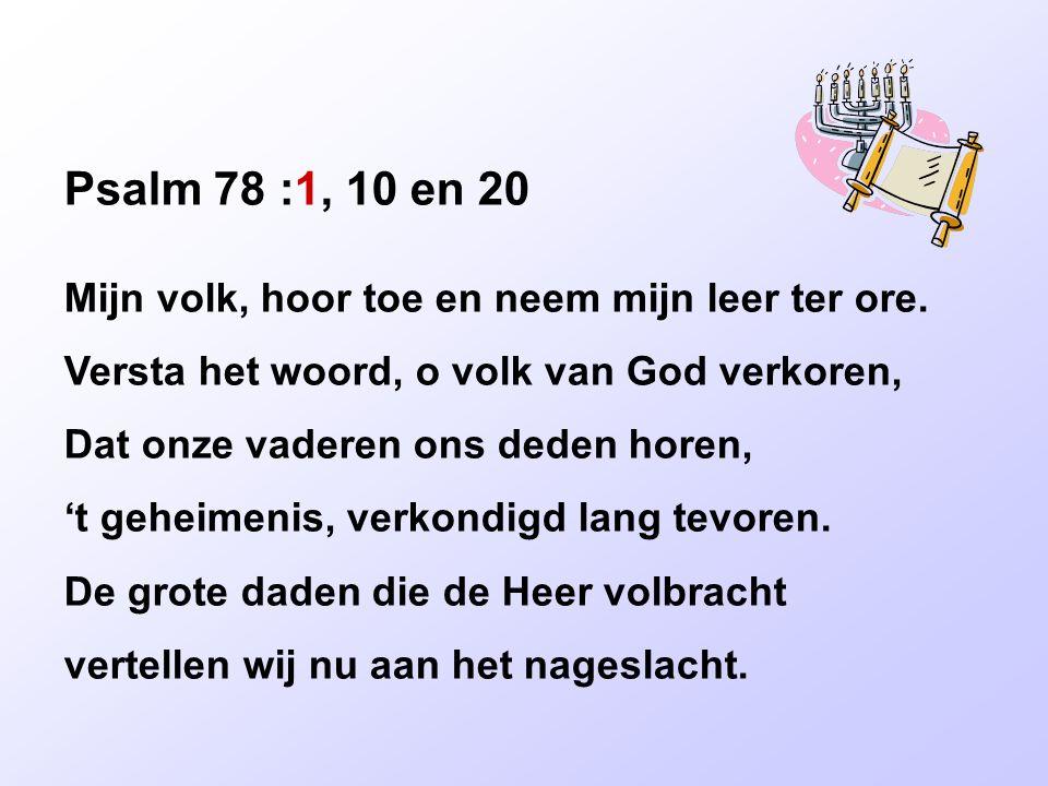 Psalm 78 :1, 10 en 20 Mijn volk, hoor toe en neem mijn leer ter ore.