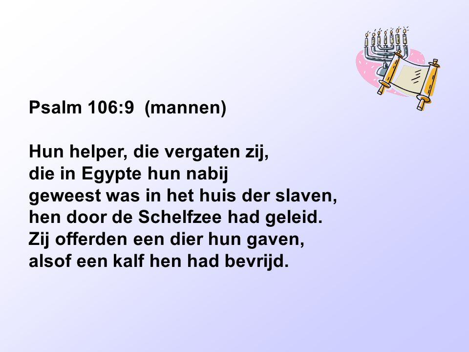 Psalm 106:9 (mannen) Hun helper, die vergaten zij, die in Egypte hun nabij. geweest was in het huis der slaven,