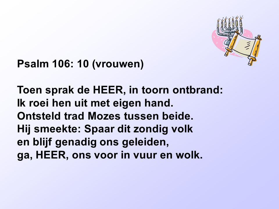 Psalm 106: 10 (vrouwen) Toen sprak de HEER, in toorn ontbrand: Ik roei hen uit met eigen hand. Ontsteld trad Mozes tussen beide.