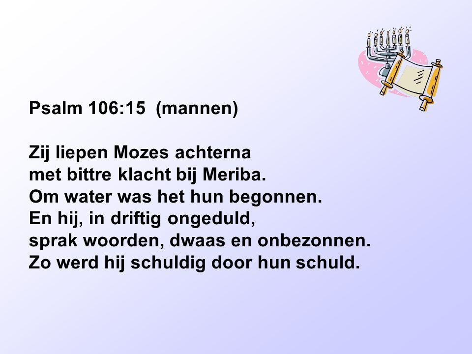 Psalm 106:15 (mannen) Zij liepen Mozes achterna. met bittre klacht bij Meriba. Om water was het hun begonnen.