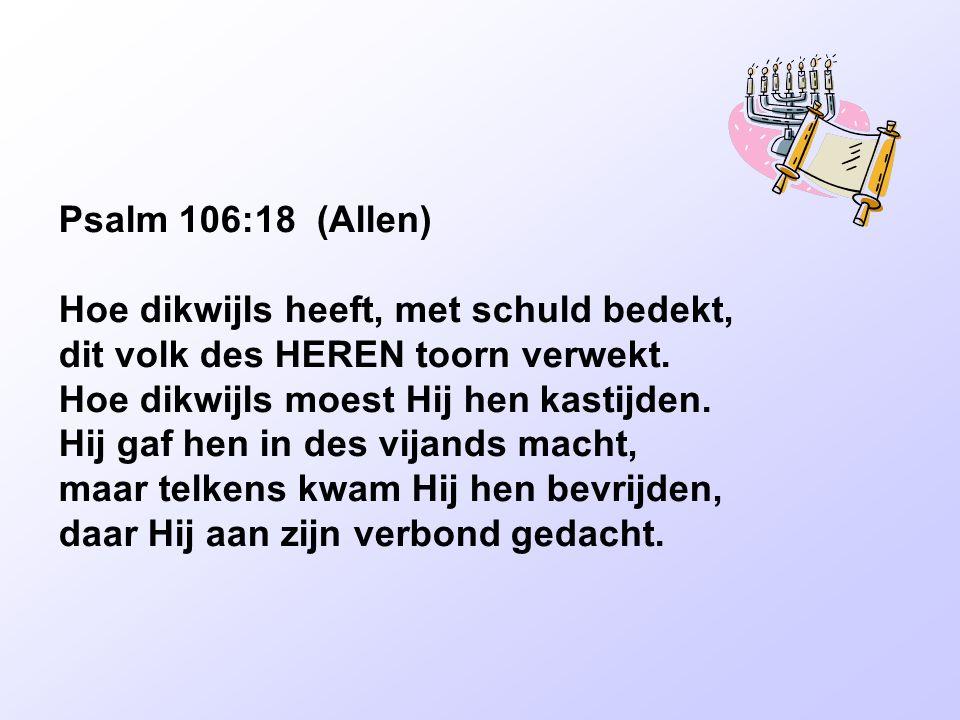 Psalm 106:18 (Allen) Hoe dikwijls heeft, met schuld bedekt, dit volk des HEREN toorn verwekt. Hoe dikwijls moest Hij hen kastijden.