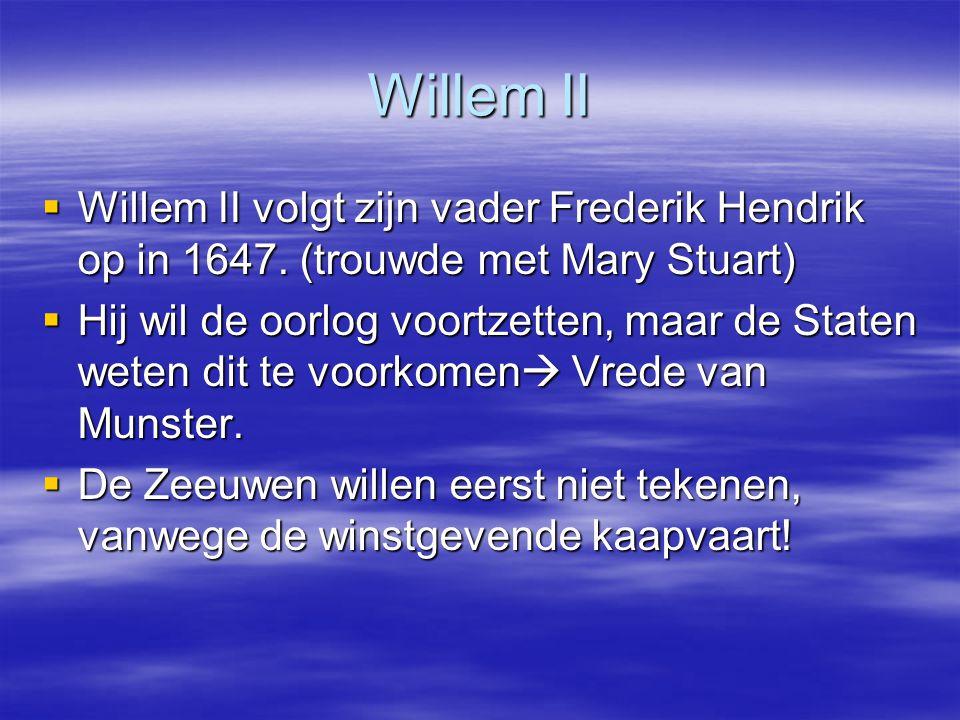 Willem II Willem II volgt zijn vader Frederik Hendrik op in 1647. (trouwde met Mary Stuart)